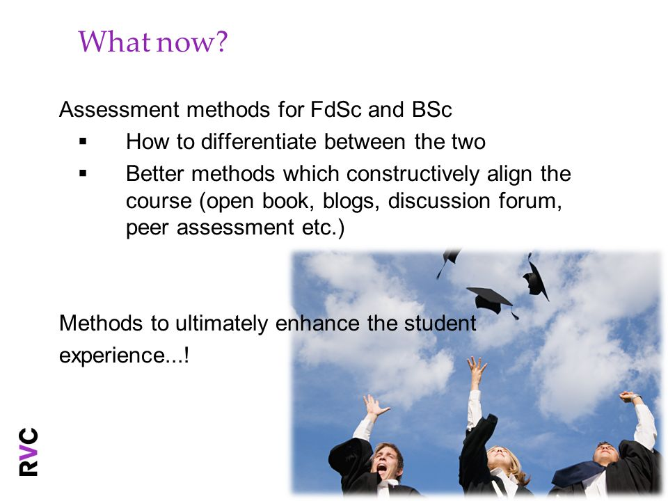 What now? Assessment methods for FdSc and BSc How to differentiate between the two Better methods which constructively align the course (open book, bl