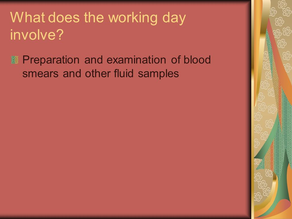 What does the working day involve? Preparation and examination of blood smears and other fluid samples