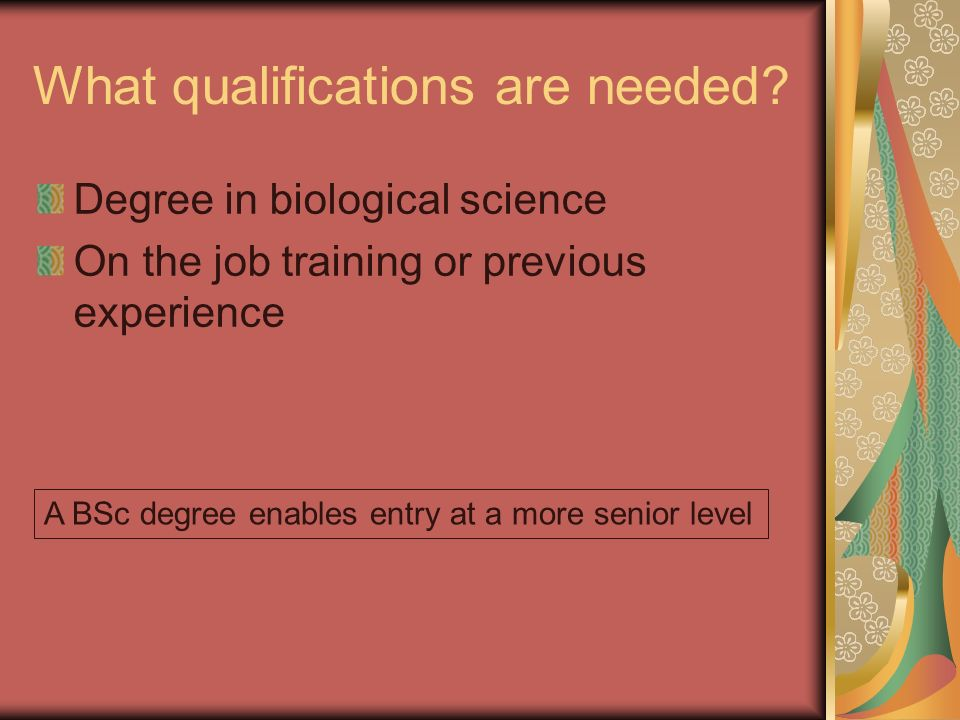 What qualifications are needed? Degree in biological science On the job training or previous experience A BSc degree enables entry at a more senior le