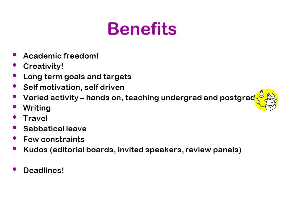Benefits Academic freedom! Creativity! Long term goals and targets Self motivation, self driven Varied activity – hands on, teaching undergrad and pos
