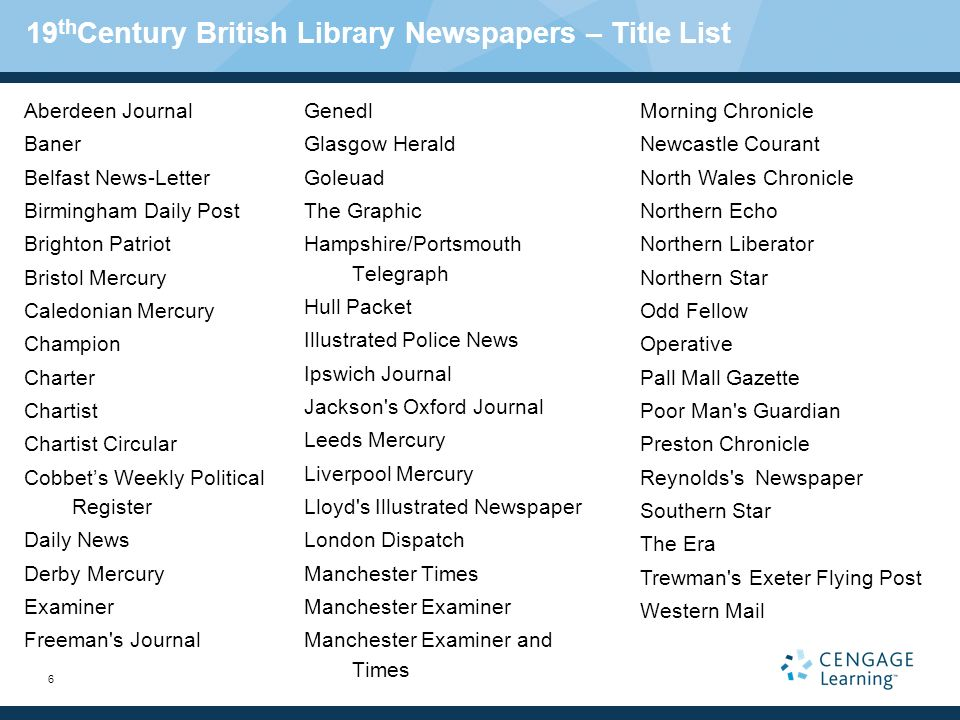 6 19 th Century British Library Newspapers – Title List Aberdeen Journal Baner Belfast News-Letter Birmingham Daily Post Brighton Patriot Bristol Mercury Caledonian Mercury Champion Charter Chartist Chartist Circular Cobbets Weekly Political Register Daily News Derby Mercury Examiner Freeman s Journal Genedl Glasgow Herald Goleuad The Graphic Hampshire/Portsmouth Telegraph Hull Packet Illustrated Police News Ipswich Journal Jackson s Oxford Journal Leeds Mercury Liverpool Mercury Lloyd s Illustrated Newspaper London Dispatch Manchester Times Manchester Examiner Manchester Examiner and Times Morning Chronicle Newcastle Courant North Wales Chronicle Northern Echo Northern Liberator Northern Star Odd Fellow Operative Pall Mall Gazette Poor Man s Guardian Preston Chronicle Reynolds s Newspaper Southern Star The Era Trewman s Exeter Flying Post Western Mail