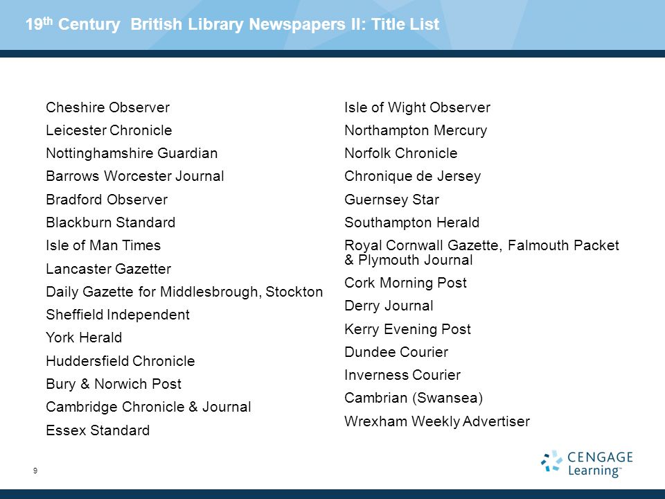 9 19 th Century British Library Newspapers II: Title List Cheshire Observer Leicester Chronicle Nottinghamshire Guardian Barrows Worcester Journal Bradford Observer Blackburn Standard Isle of Man Times Lancaster Gazetter Daily Gazette for Middlesbrough, Stockton Sheffield Independent York Herald Huddersfield Chronicle Bury & Norwich Post Cambridge Chronicle & Journal Essex Standard Isle of Wight Observer Northampton Mercury Norfolk Chronicle Chronique de Jersey Guernsey Star Southampton Herald Royal Cornwall Gazette, Falmouth Packet & Plymouth Journal Cork Morning Post Derry Journal Kerry Evening Post Dundee Courier Inverness Courier Cambrian (Swansea) Wrexham Weekly Advertiser