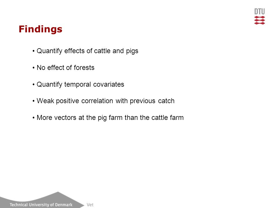 Findings Quantify effects of cattle and pigs No effect of forests Quantify temporal covariates Weak positive correlation with previous catch More vect