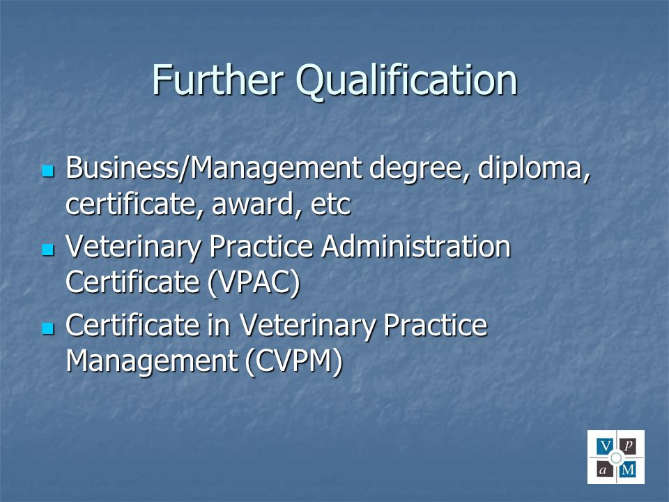Further Qualification Business/Management degree, diploma, certificate, award, etc Business/Management degree, diploma, certificate, award, etc Veteri