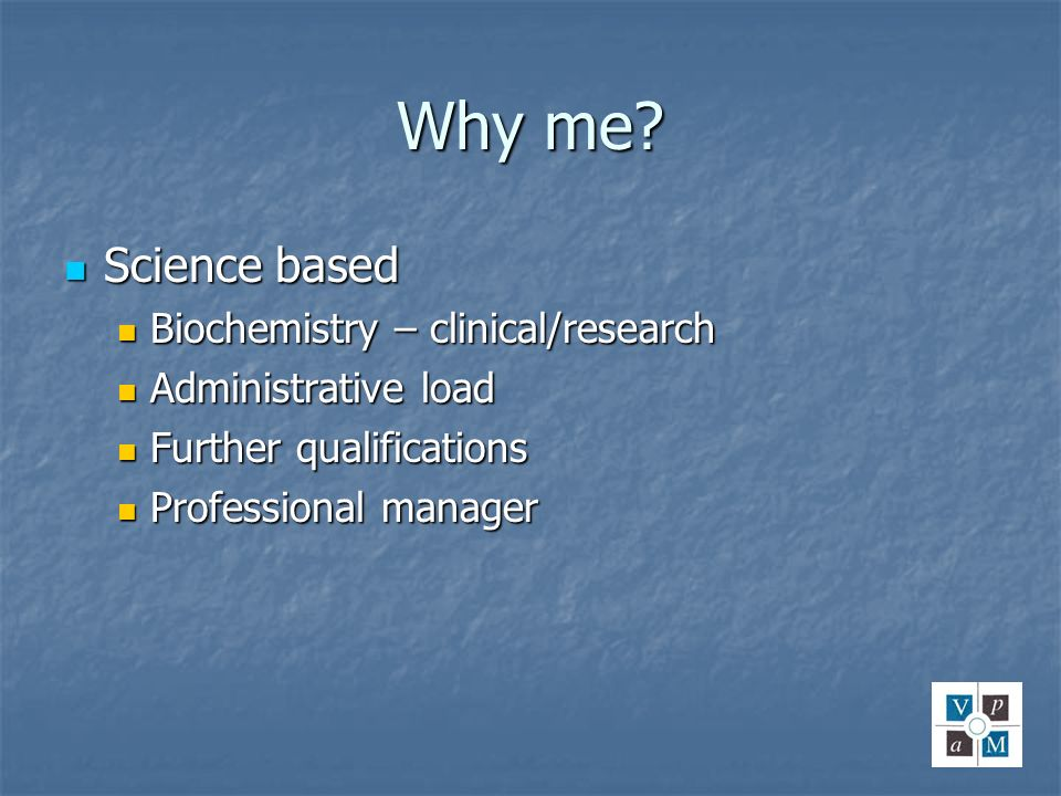 Why me? Science based Science based Biochemistry – clinical/research Biochemistry – clinical/research Administrative load Administrative load Further