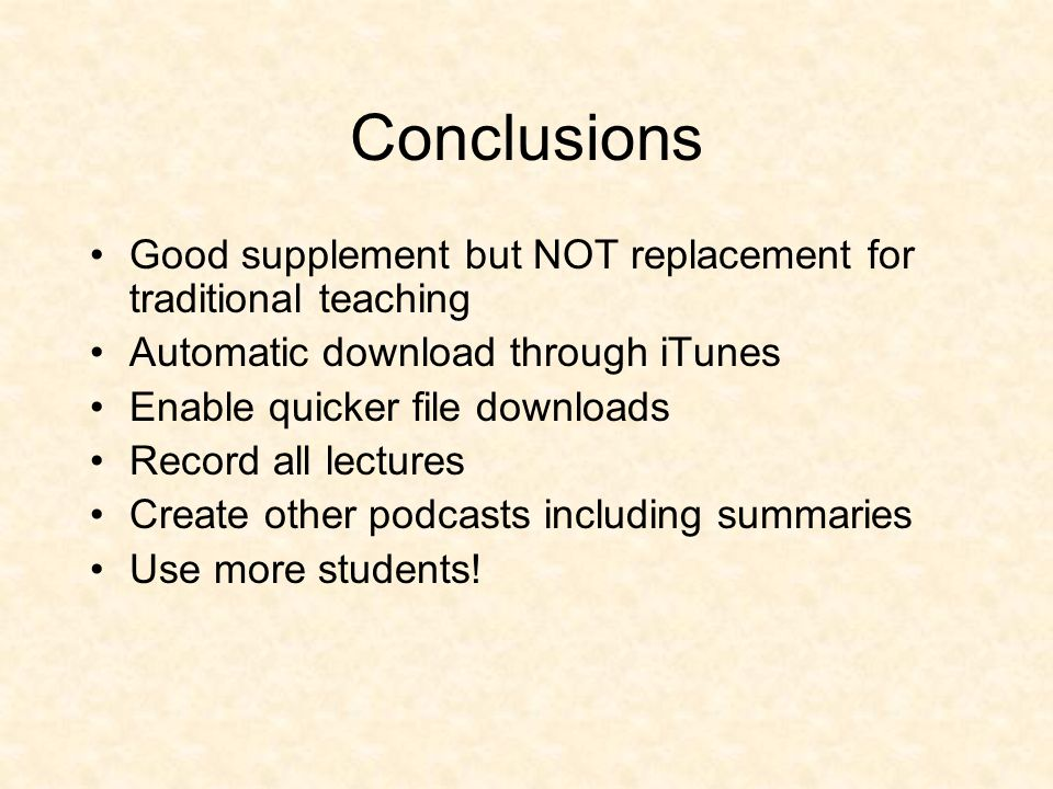 Conclusions Good supplement but NOT replacement for traditional teaching Automatic download through iTunes Enable quicker file downloads Record all lectures Create other podcasts including summaries Use more students!