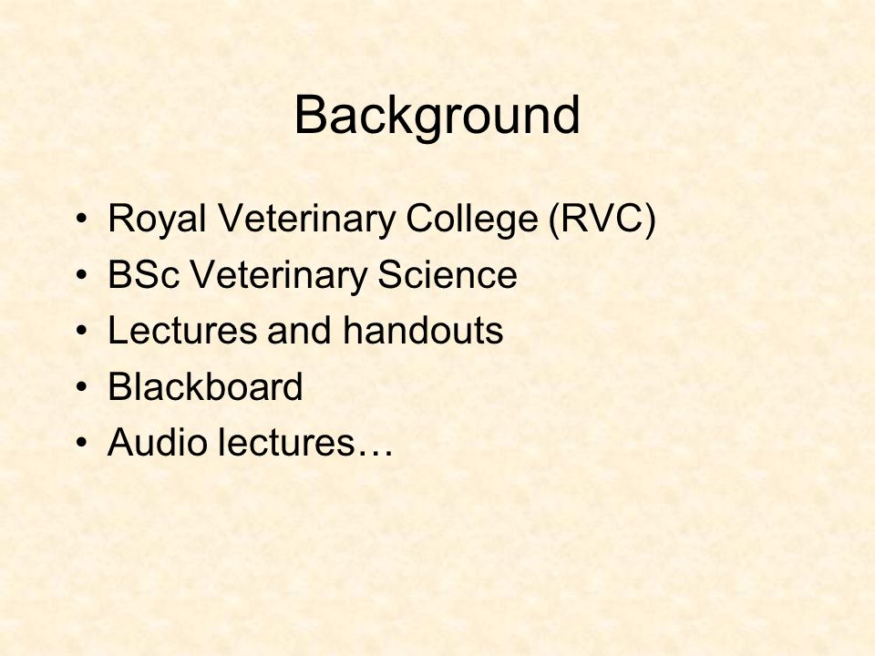 Background Royal Veterinary College (RVC) BSc Veterinary Science Lectures and handouts Blackboard Audio lectures…