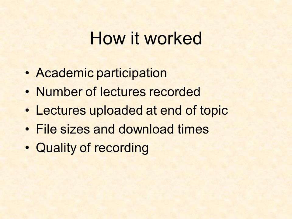 How it worked Academic participation Number of lectures recorded Lectures uploaded at end of topic File sizes and download times Quality of recording