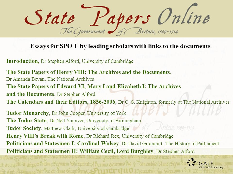 Essays for SPO I by leading scholars with links to the documents Introduction, Dr Stephen Alford, University of Cambridge The State Papers of Henry VIII: The Archives and the Documents, Dr Amanda Bevan, The National Archives The State Papers of Edward VI, Mary I and Elizabeth I: The Archives and the Documents, Dr Stephen Alford The Calendars and their Editors, , Dr C.