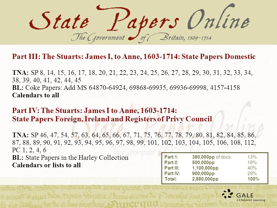 Part III: The Stuarts: James I, to Anne, : State Papers Domestic TNA: SP 8, 14, 15, 16, 17, 18, 20, 21, 22, 23, 24, 25, 26, 27, 28, 29, 30, 31, 32, 33, 34, 38, 39, 40, 41, 42, 44, 45 BL: Coke Papers: Add MS , , , Calendars to all Part IV: The Stuarts: James I to Anne, : State Papers Foreign, Ireland and Registers of Privy Council TNA: SP 46, 47, 54, 57, 63, 64, 65, 66, 67, 71, 75, 76, 77, 78, 79, 80, 81, 82, 84, 85, 86, 87, 88, 89, 90, 91, 92, 93, 94, 95, 96, 97, 98, 99, 101, 102, 103, 104, 105, 106, 108, 112, PC 1, 2, 4, 6 BL: State Papers in the Harley Collection Calendars or lists to all Part 1:380,000pp of docs13% Part II: 500,000pp 18% Part III:1,100,000pp 40% Part IV:900,000pp 29% Total:2,880,000pp100%