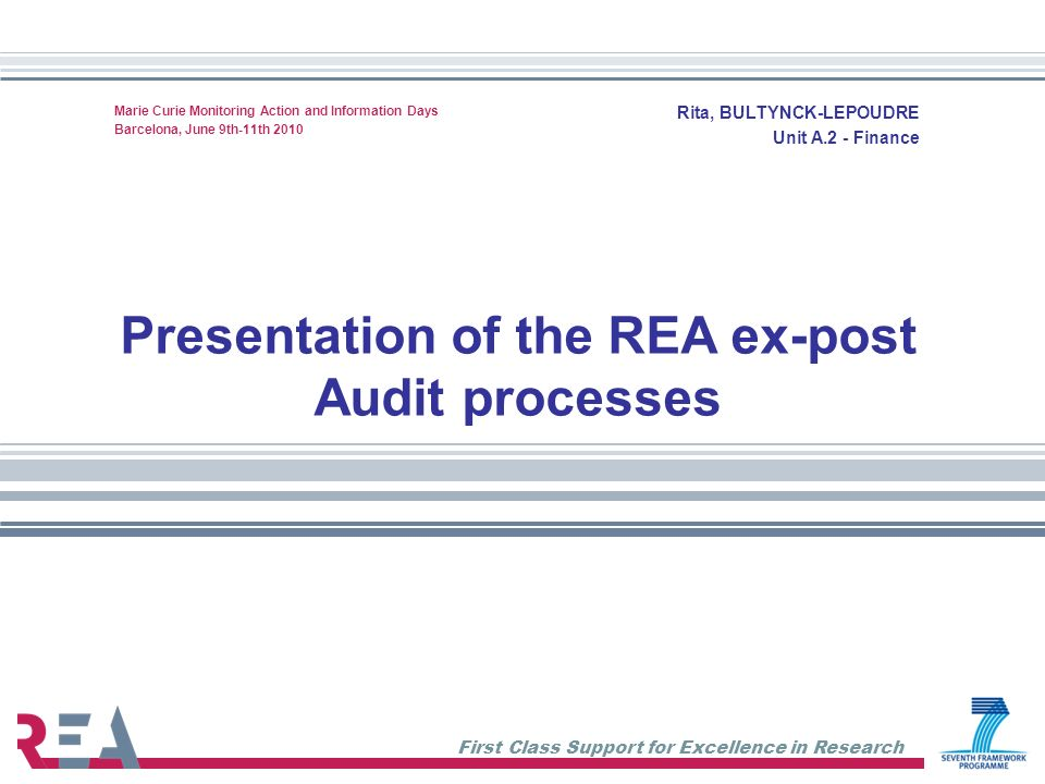First Class Support for Excellence in Research Todays agenda 1.Presentation REA Audit processes and procedures Preparation Execution Follow up 2.Presentation about Marie Curie Actions financial rules General financial rules for Marie Curie Actions Details on actions 3.Questions & Answers