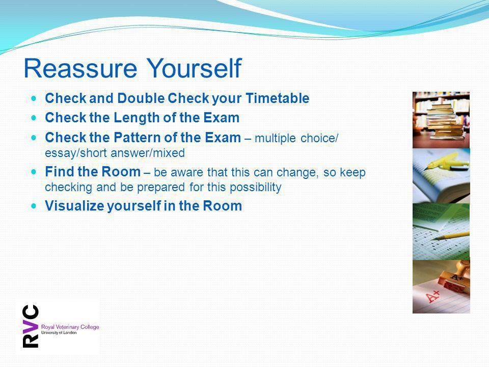 Reassure Yourself Check and Double Check your Timetable Check the Length of the Exam Check the Pattern of the Exam – multiple choice/ essay/short answ