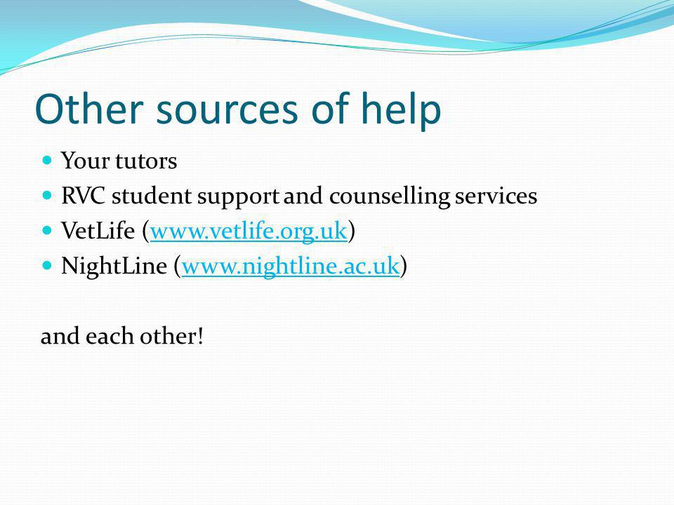 Your tutors RVC student support and counselling services VetLife (www.vetlife.org.uk)www.vetlife.org.uk NightLine (www.nightline.ac.uk)www.nightline.a