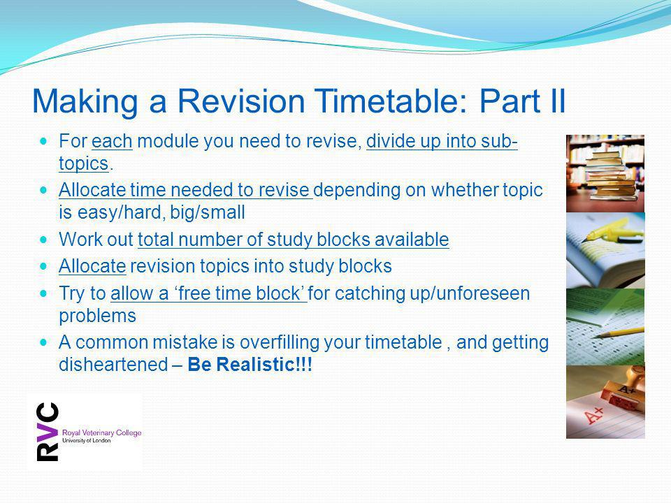 Making a Revision Timetable: Part II For each module you need to revise, divide up into sub- topics. Allocate time needed to revise depending on wheth
