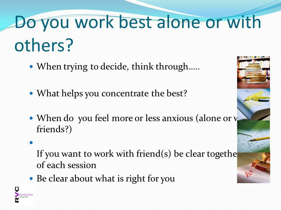 Do you work best alone or with others? When trying to decide, think through….. What helps you concentrate the best? When do you feel more or less anxi