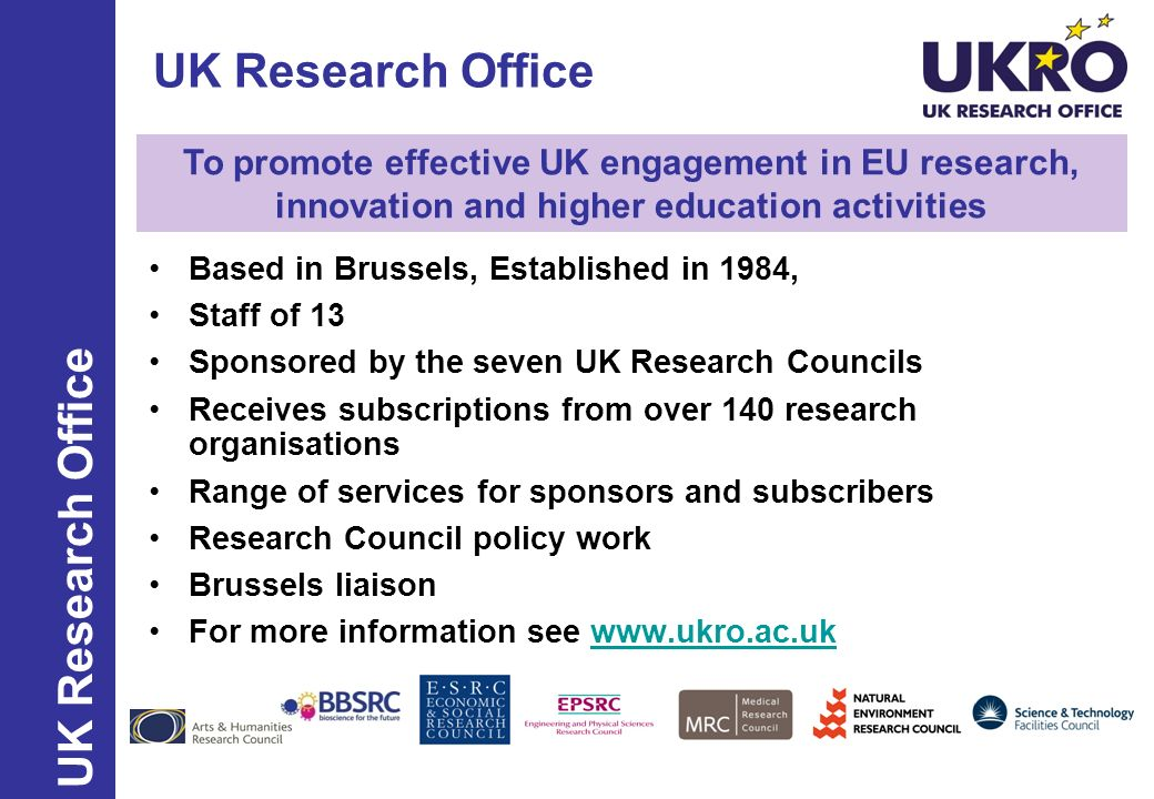 UKROs Services UK Research Office Core subscriber servicesOpen to non-subscribers Query service(Majority of) training courses and information events Annual briefing visits (for UK subscribers) Annual Conference News updates ims.ukro.ac.uk Marie Curie UK National Contact Point Subscriber website www.ukro.ac.uk/subs European Research Council UK National Contact Point Meeting room in BrusselsBritish Council European RTD Insight publication