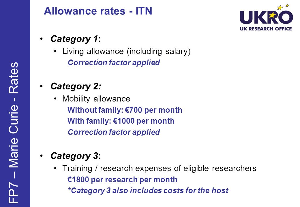 Researcher Living Allowance for ITNs Experience Stipend (/yr) Employment contract (/yr) Early-Stage researchers 50% of full rate 38,000 Experienced researchers (< 10yrs) 58,500 Experienced Researchers (>10yrs) 87,500 FP7 – Marie Curie - Rates Salaries are inclusive of all compulsory deductions Correction factor applied for cost of living (UK Co-efficient now 120.3%)