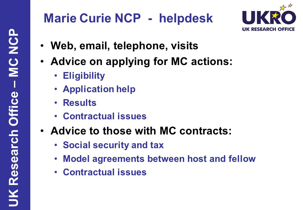 http://www.ukro.ac.uk/mariecurie Framework Programme 7 and the People specific programme UK NCP for Marie Curie mariecurie-uk@bbsrc.ac.uk mariecurie-uk@bbsrc.ac.uk