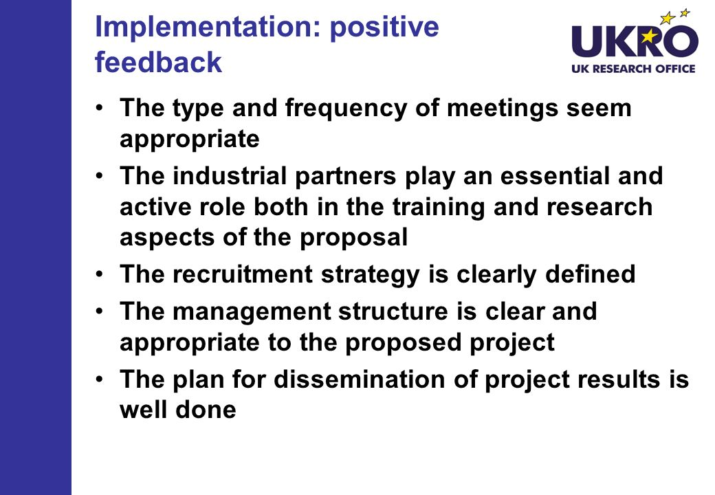 Implementation: negative feedback The industry involvement is poor in comparison to the industrial importance of the project theme and potential results Description of a research PhD theme for each ESR is not provided More details should be provided on the milestones and deliverables within the workplan Limited rules for decision making FP7 – ITN – Implementation