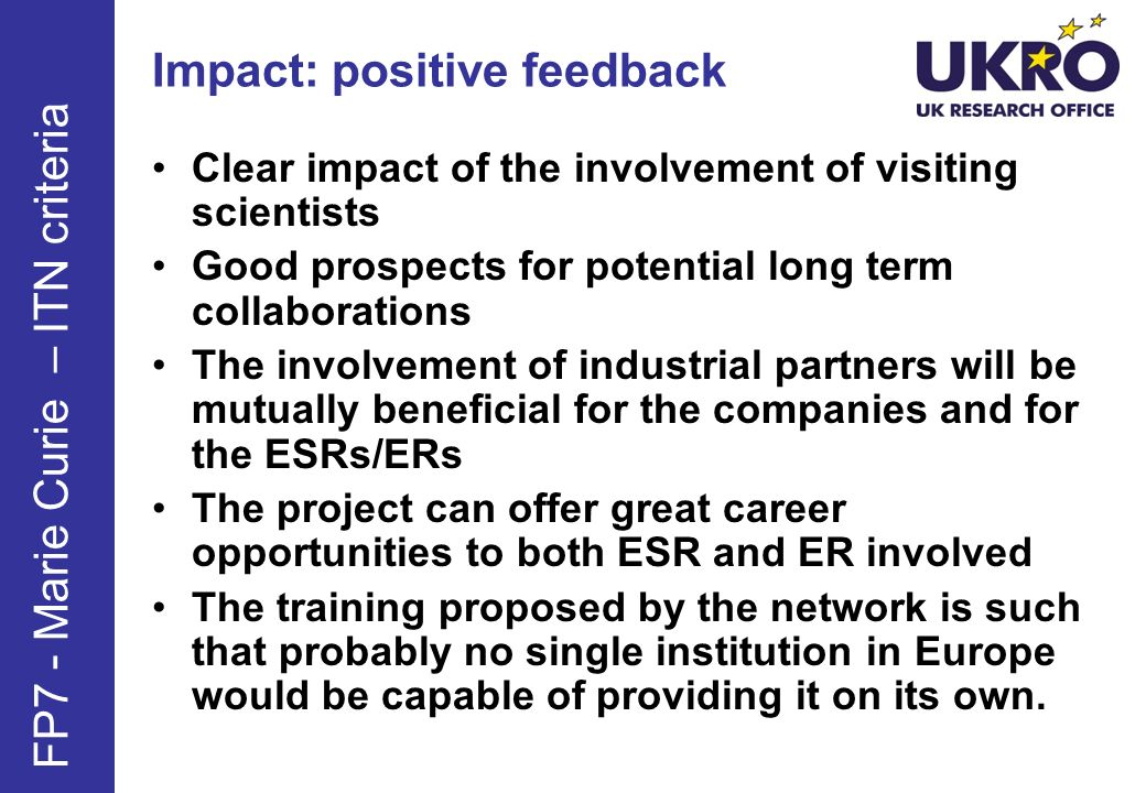 Impact: negative feedback The proposed impact, as described [in the field of science] is not convincing The number of visiting scientists is too high and not appropriate for the proposed programme The lack of training in an industrial context is a major drawback The description of the impact on the scientific community outside the network should be elaborated upon FP7 - Marie Curie – ITN criteria
