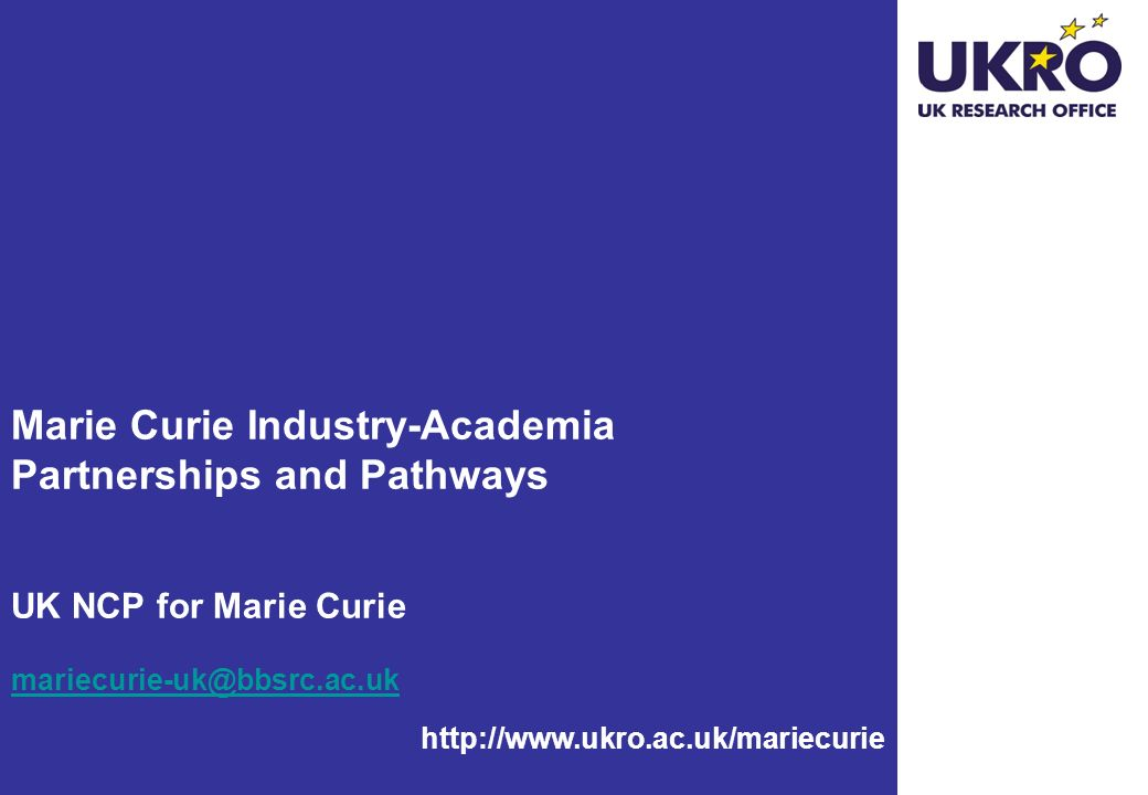http://www.ukro.ac.uk/mariecurie Marie Curie Industry-Academia Partnerships and Pathways UK NCP for Marie Curie mariecurie-uk@bbsrc.ac.uk mariecurie-u