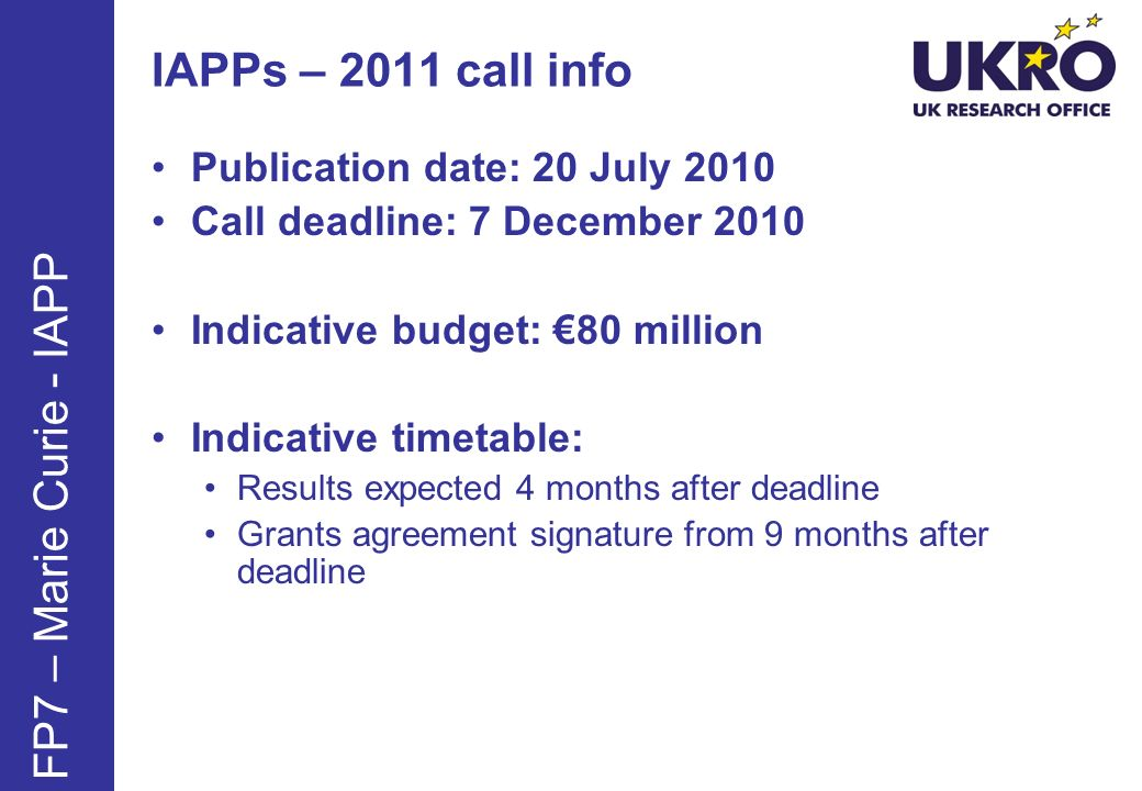 IAPPs – 2011 call info Publication date: 20 July 2010 Call deadline: 7 December 2010 Indicative budget: 80 million Indicative timetable: Results expec