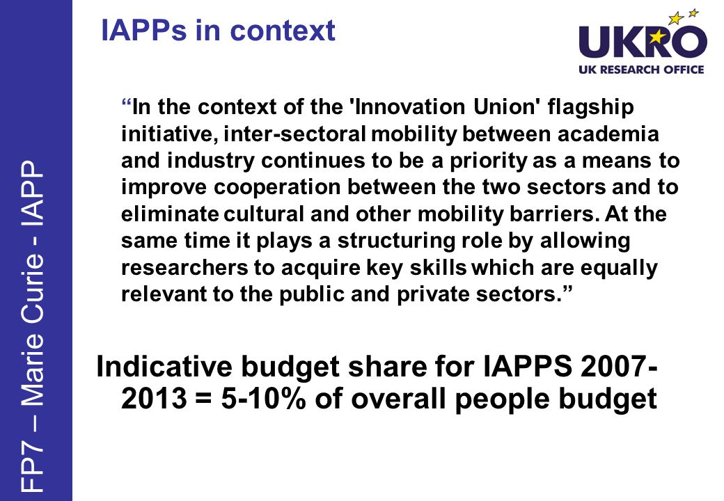IAPPs in context FP7 – Marie Curie - IAPP In the context of the 'Innovation Union' flagship initiative, inter-sectoral mobility between academia and i
