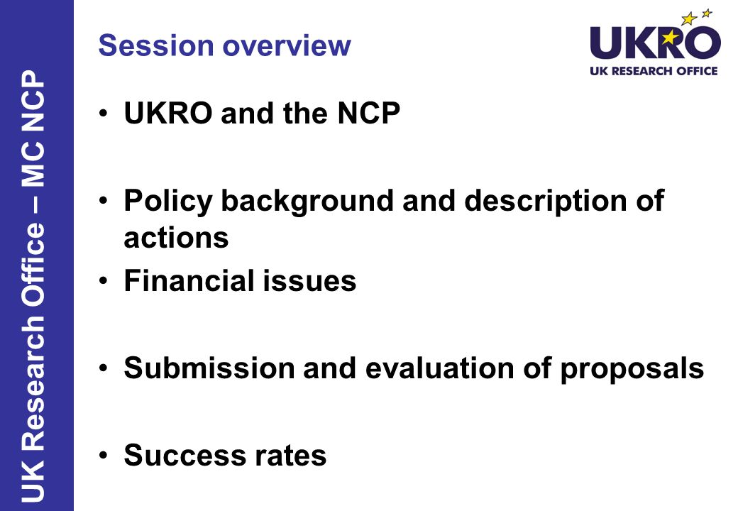 Session overview UKRO and the NCP Policy background and description of actions Financial issues Submission and evaluation of proposals Success rates U