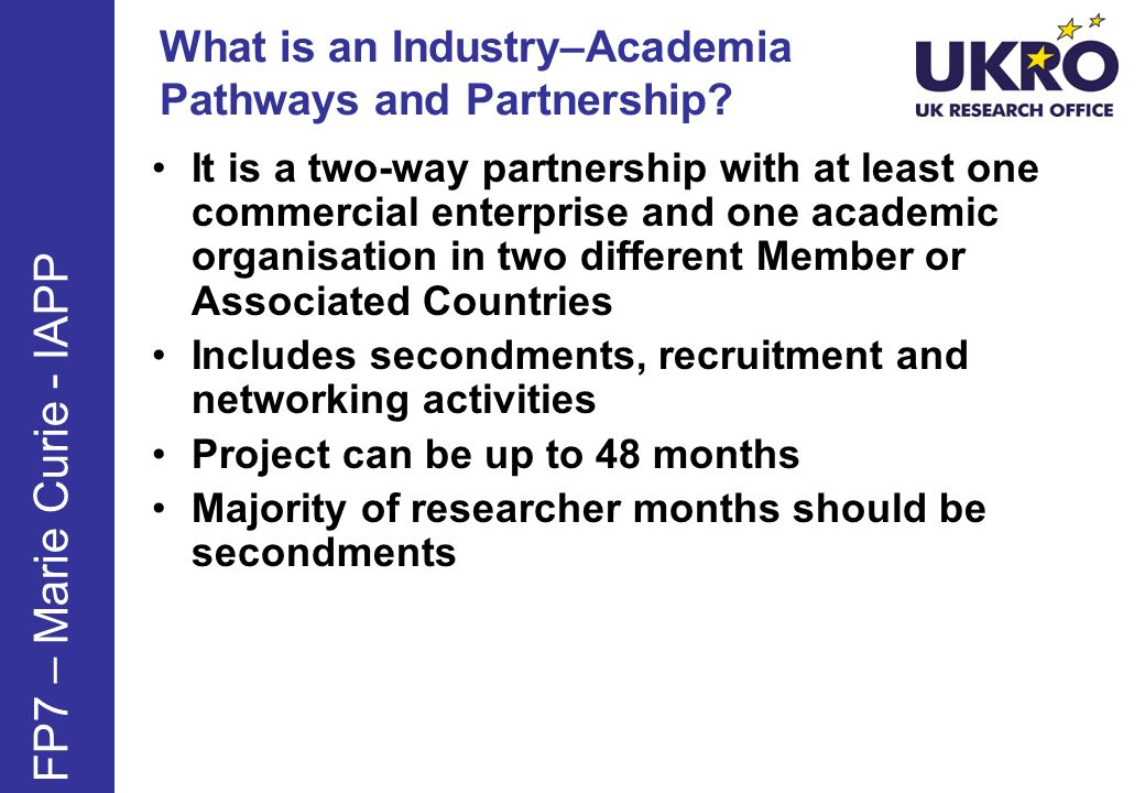 What is an Industry–Academia Pathways and Partnership? FP7 – Marie Curie - IAPP It is a two-way partnership with at least one commercial enterprise an