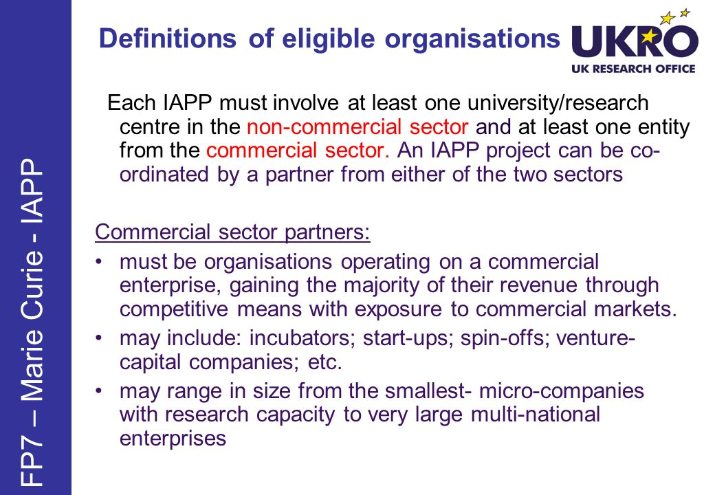 Definitions of eligible organisations FP7 – Marie Curie - IAPP Each IAPP must involve at least one university/research centre in the non-commercial se