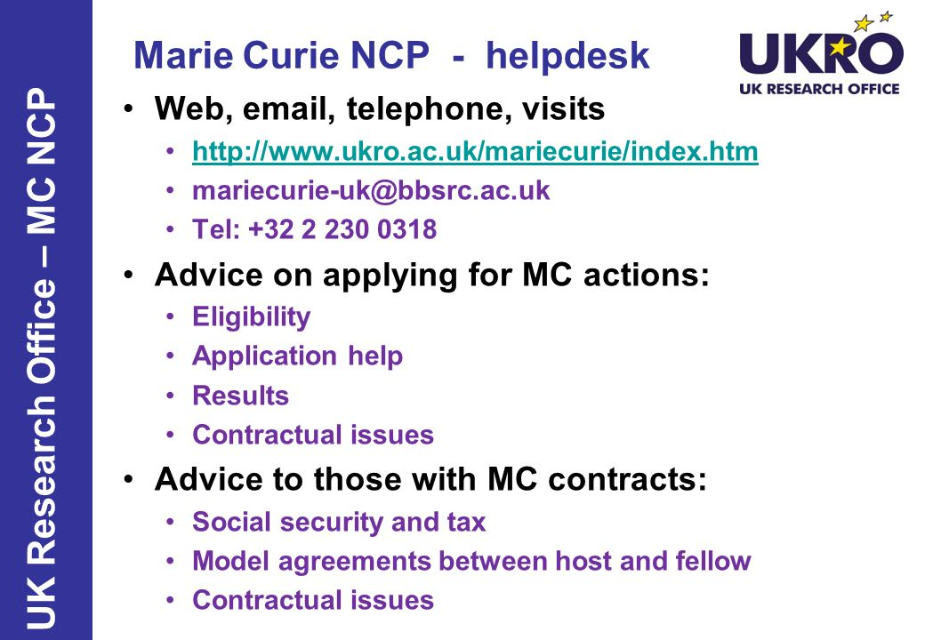 Marie Curie NCP - helpdesk Web, email, telephone, visits http://www.ukro.ac.uk/mariecurie/index.htm mariecurie-uk@bbsrc.ac.uk Tel: +32 2 230 0318 Advi