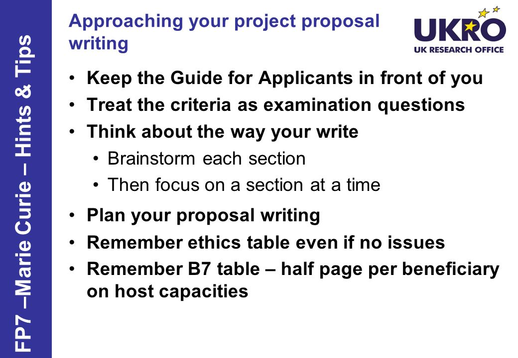Approaching your project proposal writing Keep the Guide for Applicants in front of you Treat the criteria as examination questions Think about the wa