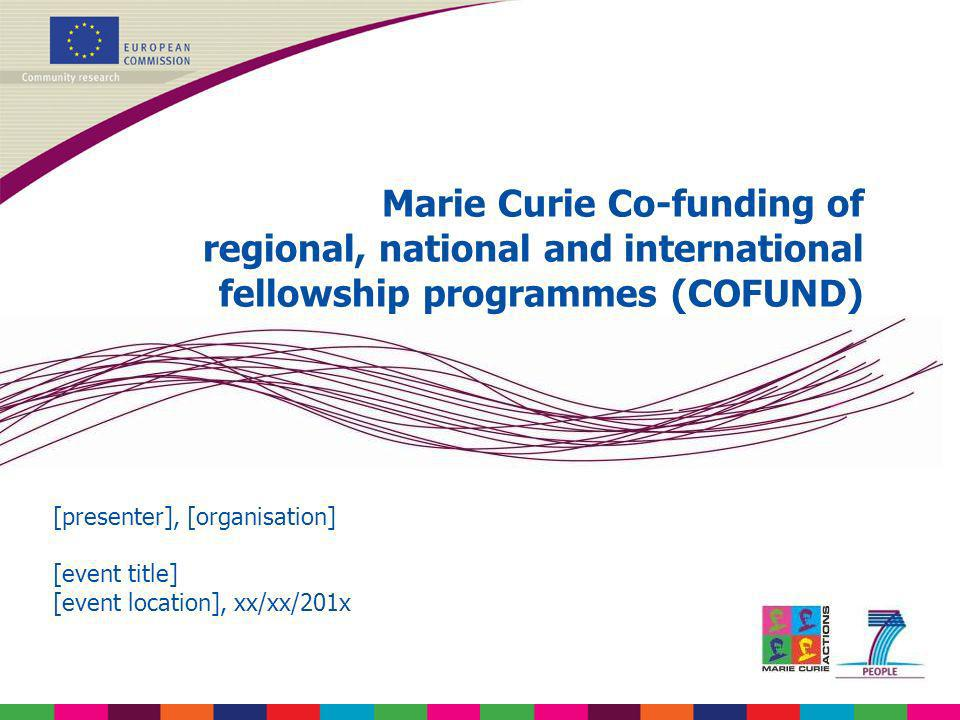 Marie Curie Co-funding of regional, national and international fellowship programmes (COFUND) [presenter], [organisation] [event title] [event locatio