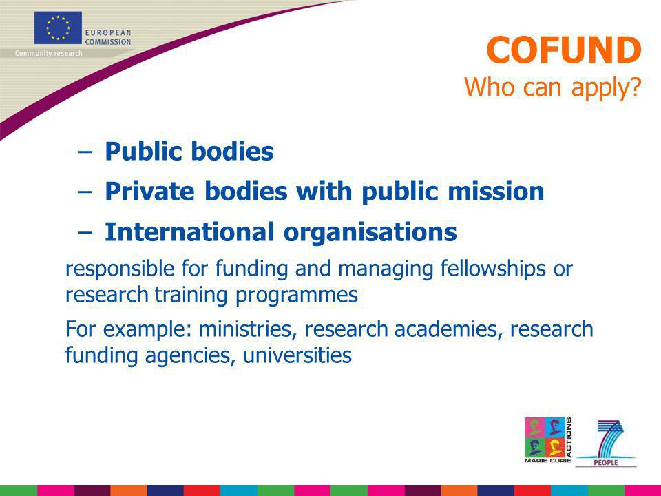 COFUND Who can apply? –Public bodies –Private bodies with public mission –International organisations responsible for funding and managing fellowships
