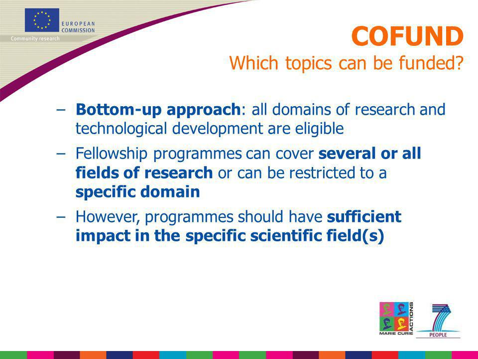 COFUND Which topics can be funded? –Bottom-up approach: all domains of research and technological development are eligible –Fellowship programmes can