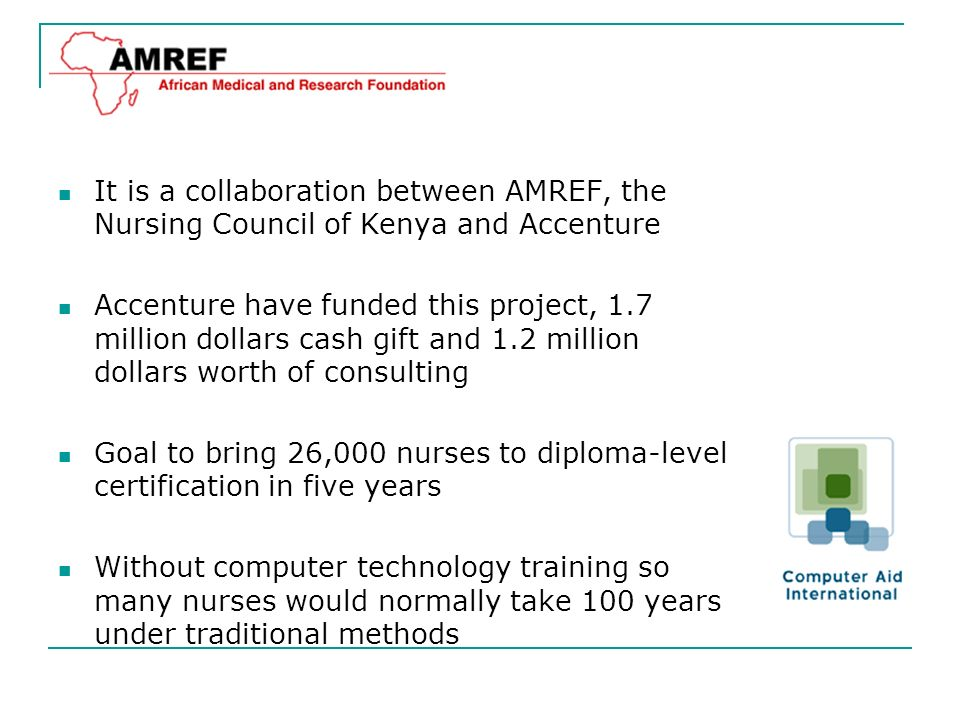 It is a collaboration between AMREF, the Nursing Council of Kenya and Accenture Accenture have funded this project, 1.7 million dollars cash gift and 1.2 million dollars worth of consulting Goal to bring 26,000 nurses to diploma-level certification in five years Without computer technology training so many nurses would normally take 100 years under traditional methods