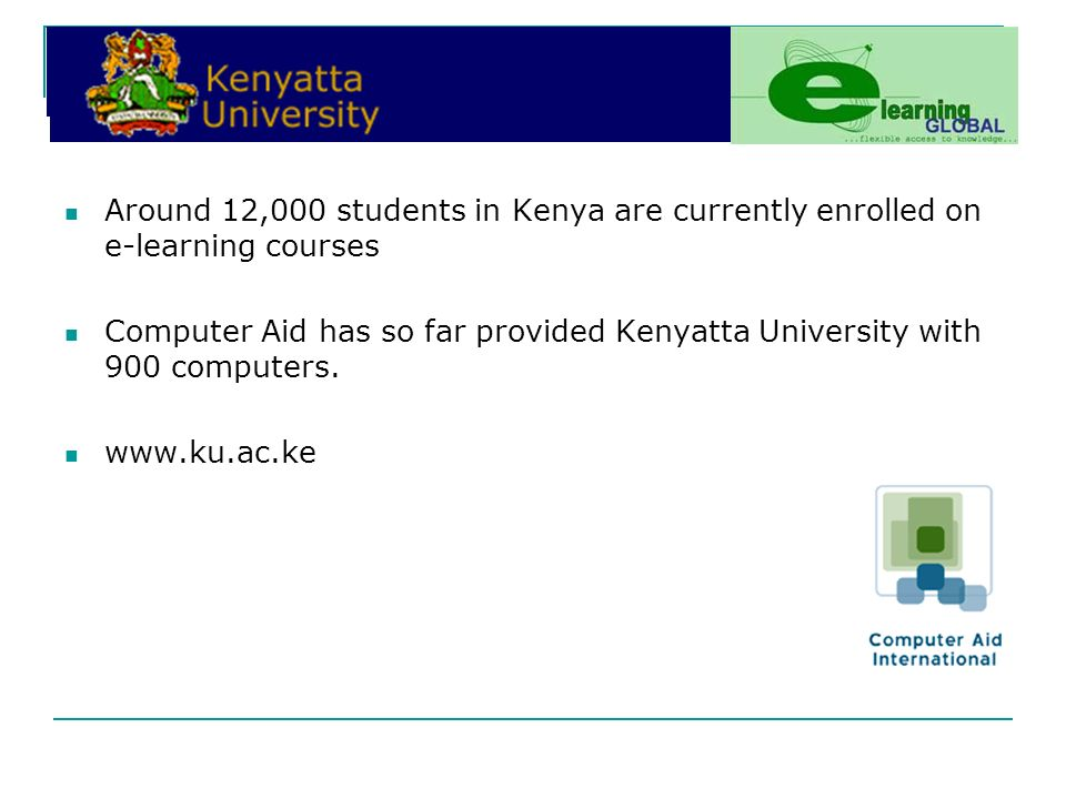 Around 12,000 students in Kenya are currently enrolled on e-learning courses Computer Aid has so far provided Kenyatta University with 900 computers.
