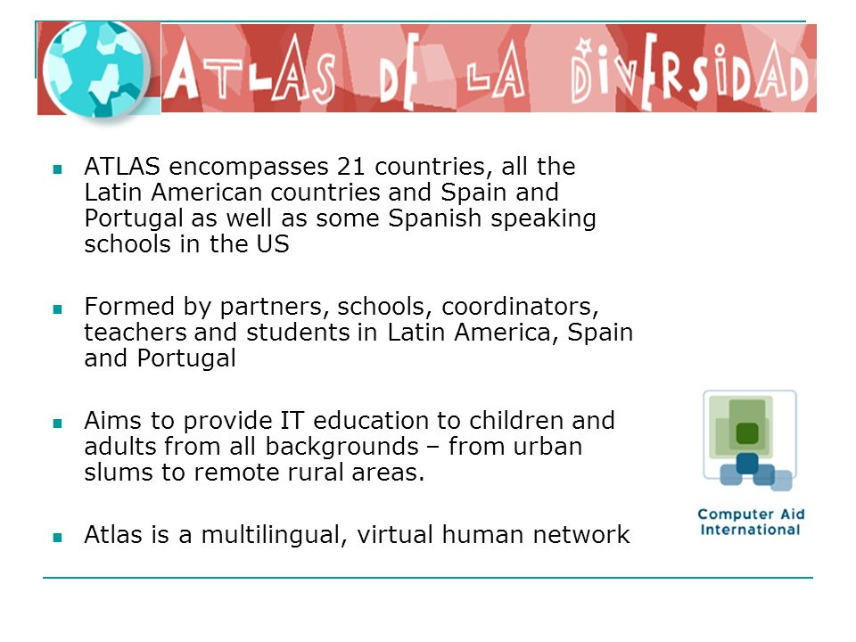 ATLAS encompasses 21 countries, all the Latin American countries and Spain and Portugal as well as some Spanish speaking schools in the US Formed by partners, schools, coordinators, teachers and students in Latin America, Spain and Portugal Aims to provide IT education to children and adults from all backgrounds – from urban slums to remote rural areas.
