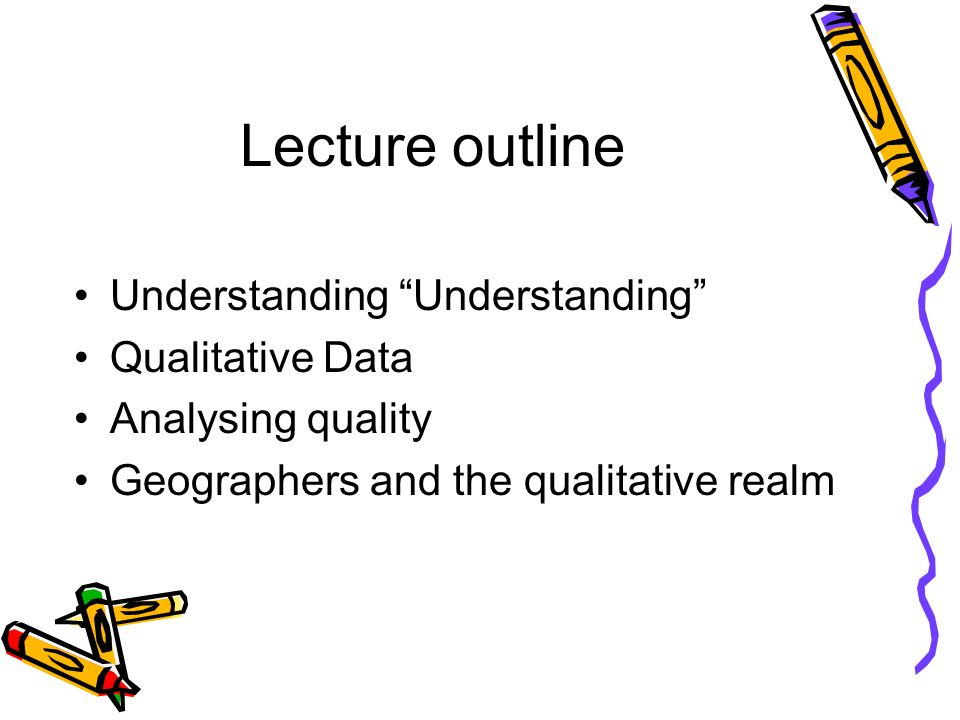 Lecture outline Understanding Qualitative Data Analysing quality Geographers and the qualitative realm