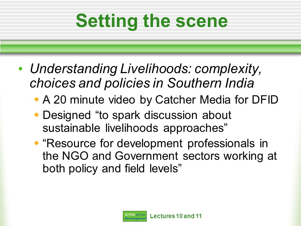 Lectures 10 and 11 Setting the scene Understanding Livelihoods: complexity, choices and policies in Southern India A 20 minute video by Catcher Media for DFID Designed to spark discussion about sustainable livelihoods approaches Resource for development professionals in the NGO and Government sectors working at both policy and field levels