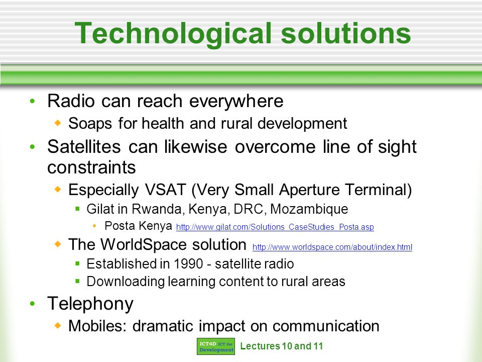 Lectures 10 and 11 Technological solutions Radio can reach everywhere Soaps for health and rural development Satellites can likewise overcome line of sight constraints Especially VSAT (Very Small Aperture Terminal) Gilat in Rwanda, Kenya, DRC, Mozambique Posta Kenya http://www.gilat.com/Solutions_CaseStudies_Posta.asp http://www.gilat.com/Solutions_CaseStudies_Posta.asp The WorldSpace solution http://www.worldspace.com/about/index.html http://www.worldspace.com/about/index.html Established in 1990 - satellite radio Downloading learning content to rural areas Telephony Mobiles: dramatic impact on communication