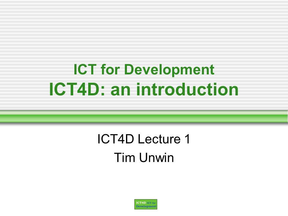 ICT for Development ICT4D: an introduction ICT4D Lecture 1 Tim Unwin
