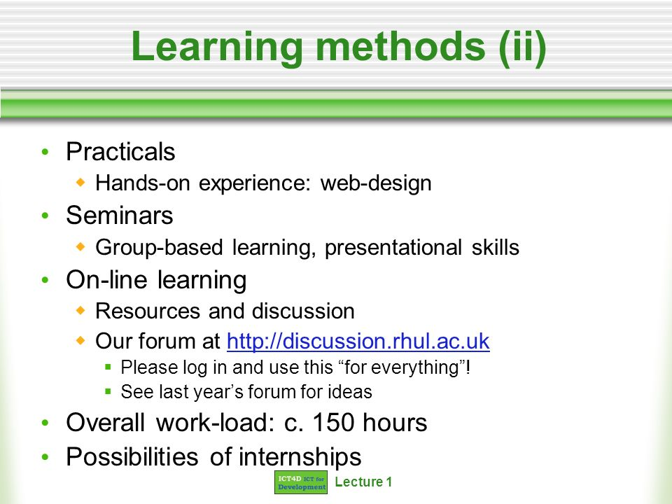 Lecture 1 Learning methods (ii) Practicals Hands-on experience: web-design Seminars Group-based learning, presentational skills On-line learning Resou