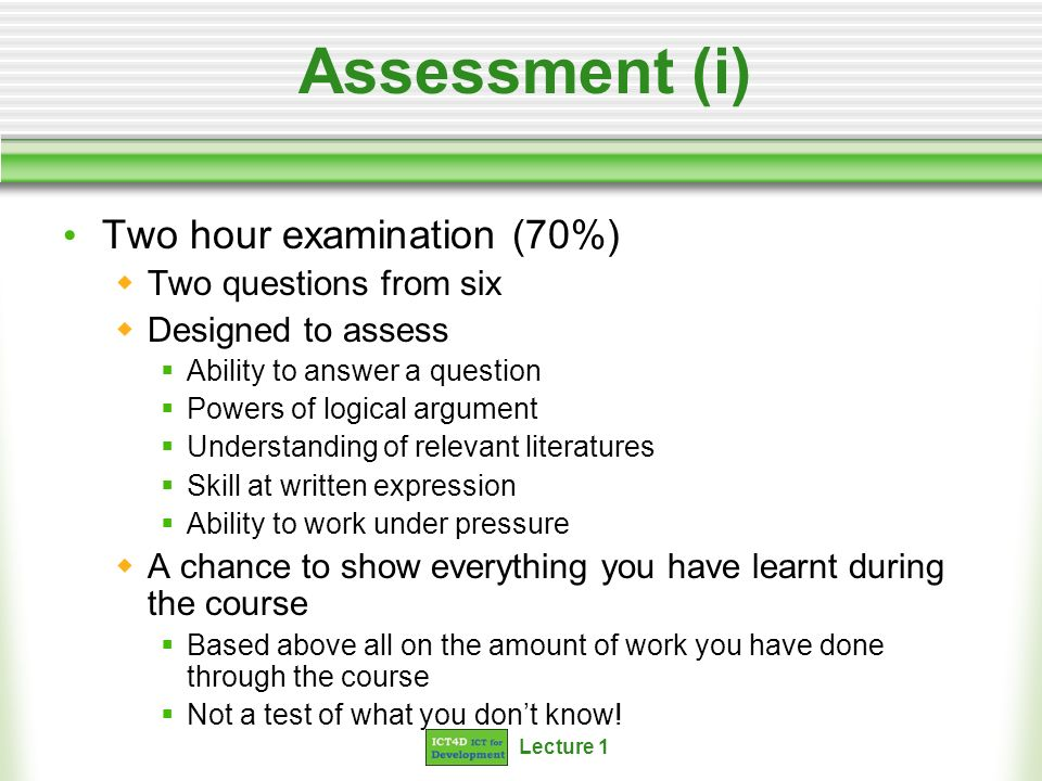 Lecture 1 Assessment (i) Two hour examination (70%) Two questions from six Designed to assess Ability to answer a question Powers of logical argument