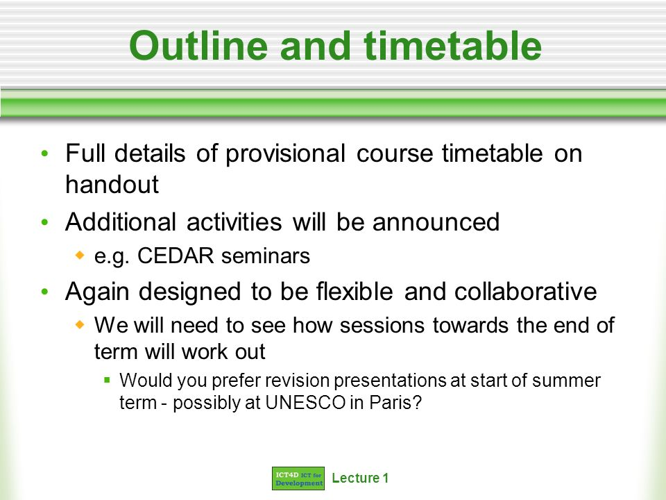 Lecture 1 Outline and timetable Full details of provisional course timetable on handout Additional activities will be announced e.g. CEDAR seminars Ag