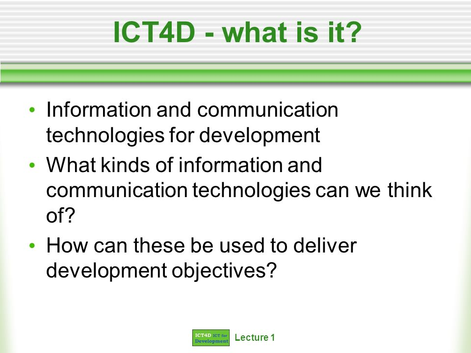 Lecture 1 ICT4D - what is it? Information and communication technologies for development What kinds of information and communication technologies can