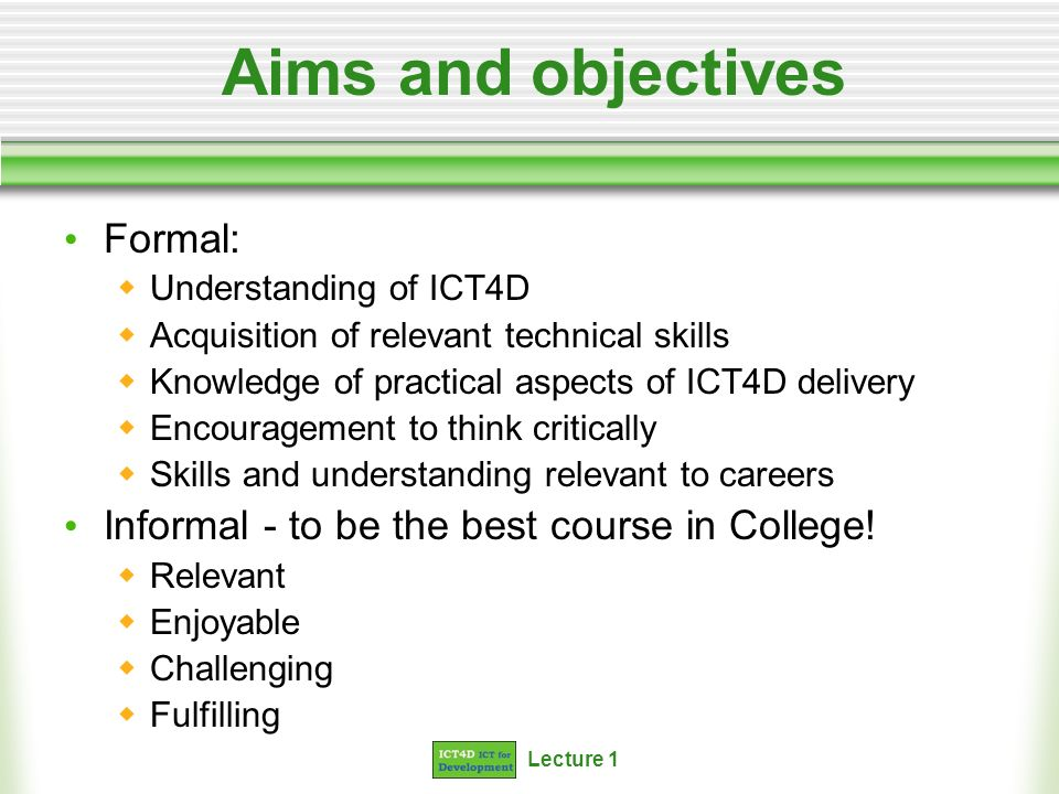 Lecture 1 Aims and objectives Formal: Understanding of ICT4D Acquisition of relevant technical skills Knowledge of practical aspects of ICT4D delivery