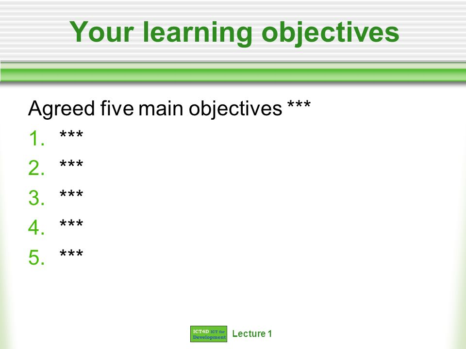 Lecture 1 Your learning objectives Agreed five main objectives *** 1.*** 2.*** 3.*** 4.*** 5.***