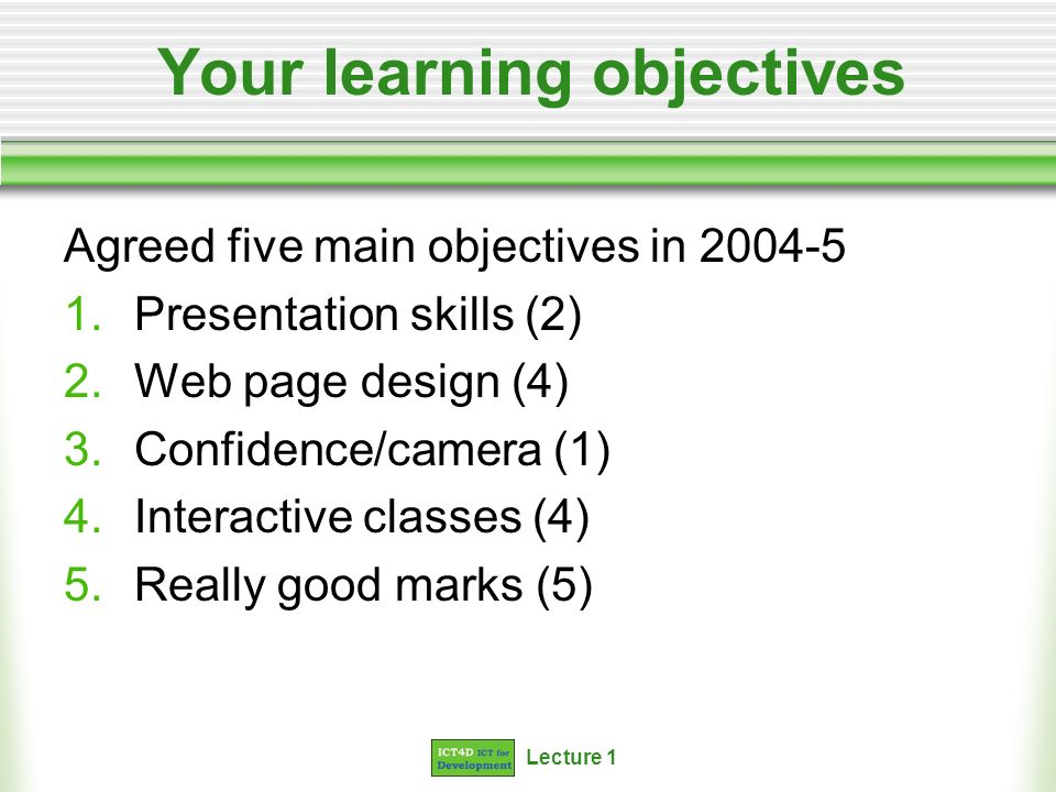 Lecture 1 Your learning objectives Agreed five main objectives in 2004-5 1.Presentation skills (2) 2.Web page design (4) 3.Confidence/camera (1) 4.Int