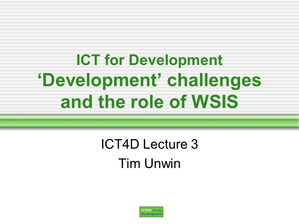 ICT for Development Development challenges and the role of WSIS ICT4D Lecture 3 Tim Unwin